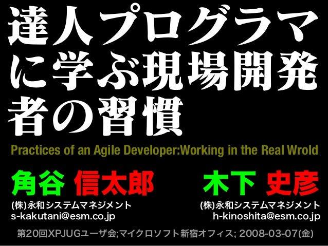 達人プログラマ に学ぶ現場開発 者の習慣 第20回XPJUGユーザ会;マイクロソフト新宿オフィス; 2008-03-07(金) Practices of an Agile Developer:Working in the Real Wrold ...