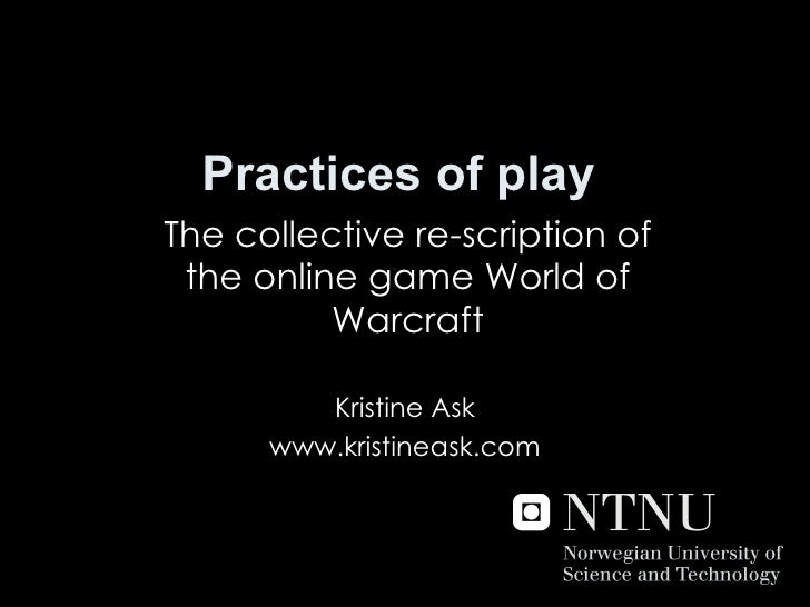 Practices of play The collective re-scription of the online game World of Warcraft Kristine Ask www.kristineask.com