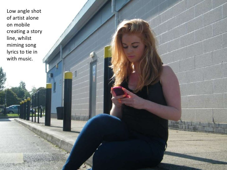 Low angle shotof artist aloneon mobilecreating a storyline, whilstmiming songlyrics to tie inwith music.