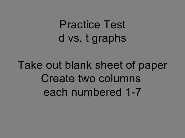 Practice Test d vs. t graphs Take out blank sheet of paper Create two columns  each numbered 1-7