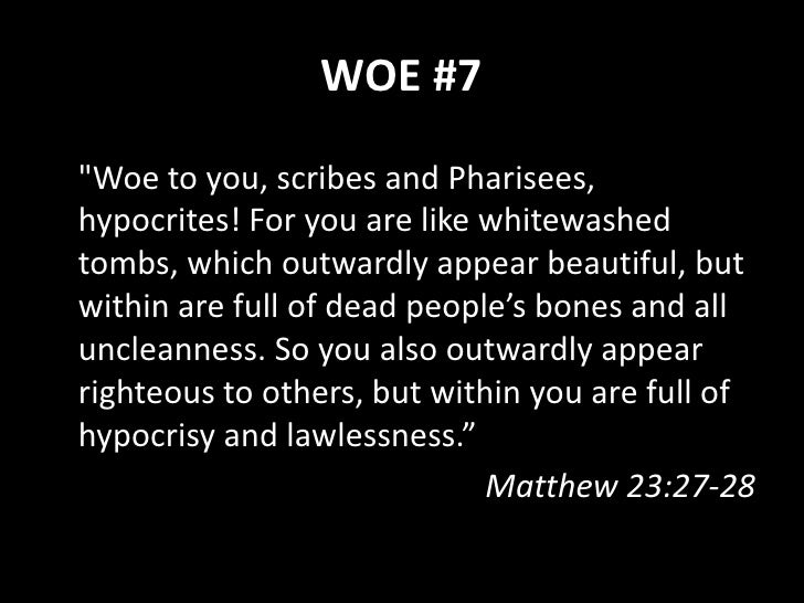 """WOE #8  """"Woe to you, scribes and Pharisees, hypocrites! For you build the tombs of the prophets and decorate the monuments..."""