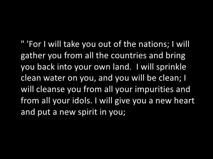 I will remove from you your heart of stone and give you a heart of flesh. And I will put my Spirit in you and move you to ...