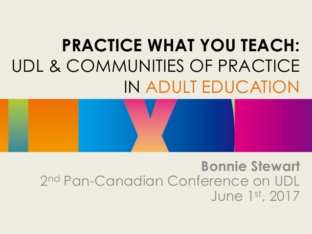 PRACTICE WHAT YOU TEACH: UDL & COMMUNITIES OF PRACTICE IN ADULT EDUCATION Bonnie Stewart 2nd Pan-Canadian Conference on UD...