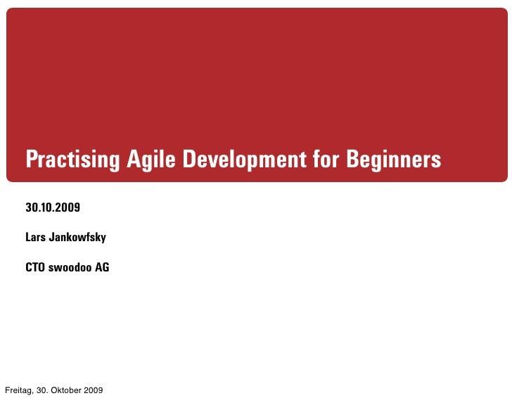 Practising Agile Development for Beginners      30.10.2009       Lars Jankowfsky       CTO swoodoo AG     Freitag, 30. Okt...