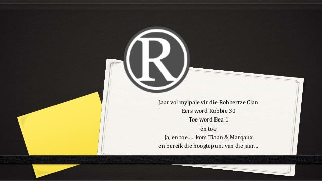 Jaar vol mylpale vir die Robbertze Clan  Eers word Robbie 30  Toe word Bea 1  en toe  Ja, en toe….. kom Tiaan & Marqaux  e...