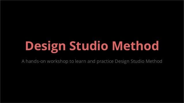 Design Studio Method A hands-on workshop to learn and practice Design Studio Method