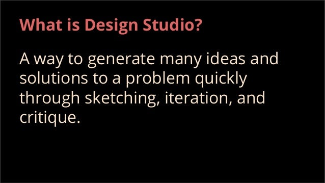 What is Design Studio? A way to generate many ideas and solutions to a problem quickly through sketching, iteration, and c...