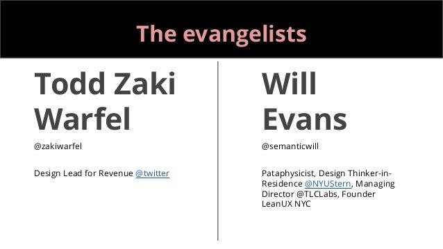 The evangelists Todd Zaki Warfel @zakiwarfel Design Lead for Revenue @twitter Will Evans @semanticwill Pataphysicist, Desi...