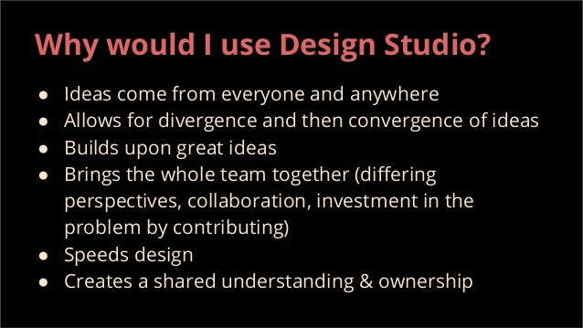 Why would I use Design Studio? ● Ideas come from everyone and anywhere ● Allows for divergence and then convergence of ide...