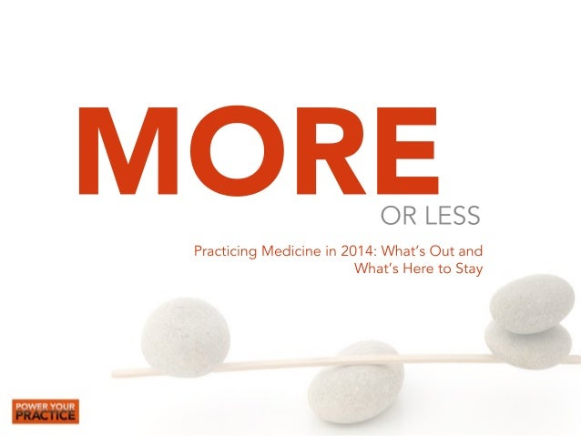 MORE  OR LESS  Practicing Medicine in 2014: What's Out and  What's Here to Stay