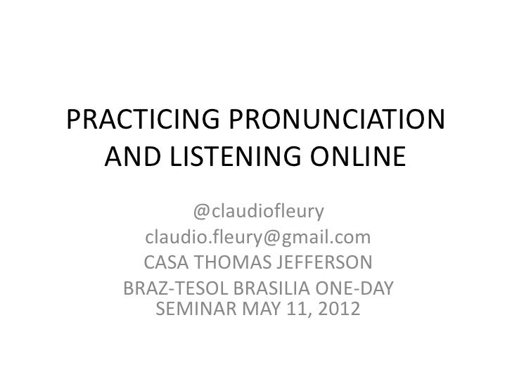 PRACTICING PRONUNCIATION  AND LISTENING ONLINE          @claudiofleury     claudio.fleury@gmail.com     CASA THOMAS JEFFER...