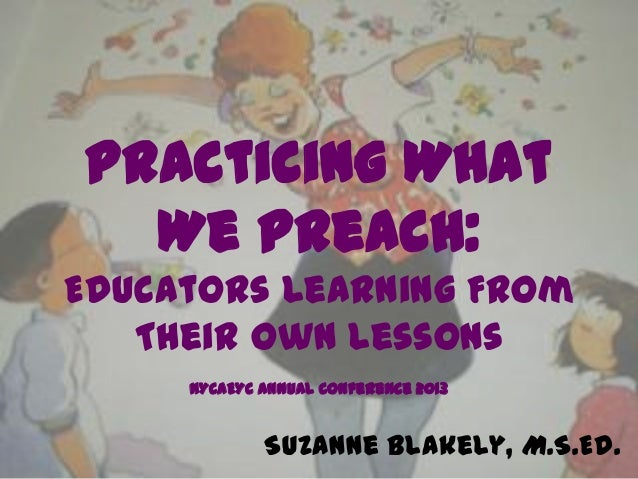 Practicing What  We Preach:Educators Learning From   Their Own Lessons     NYCAEYC Annual Conference 2013             Suza...