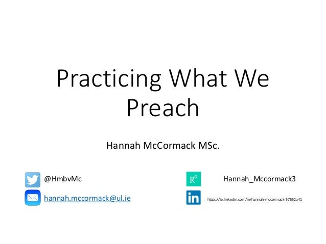 Practicing What We Preach Hannah McCormack MSc. @HmbvMc Hannah_Mccormack3 hannah.mccormack@ul.ie https://ie.linkedin.com/i...