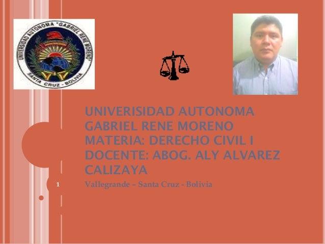 UNIVERISIDAD AUTONOMA GABRIEL RENE MORENO MATERIA: DERECHO CIVIL I DOCENTE: ABOG. ALY ALVAREZ CALIZAYA 1  Vallegrande – Sa...