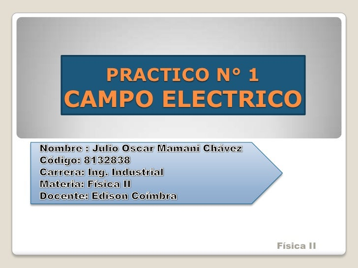 PRACTICO N° 1CAMPO ELECTRICO<br />Nombre : Julio Oscar Mamani Chávez<br />Código: 8132838<br />Carrera: Ing. Industrial<br...