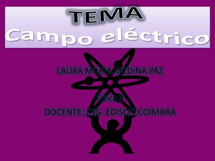 TEMACampo eléctrico<br />LAURA MARIA MEDINA PAZ<br />Física 2 <br />DOCENTE: ING. EDISON COIMBRA<br />
