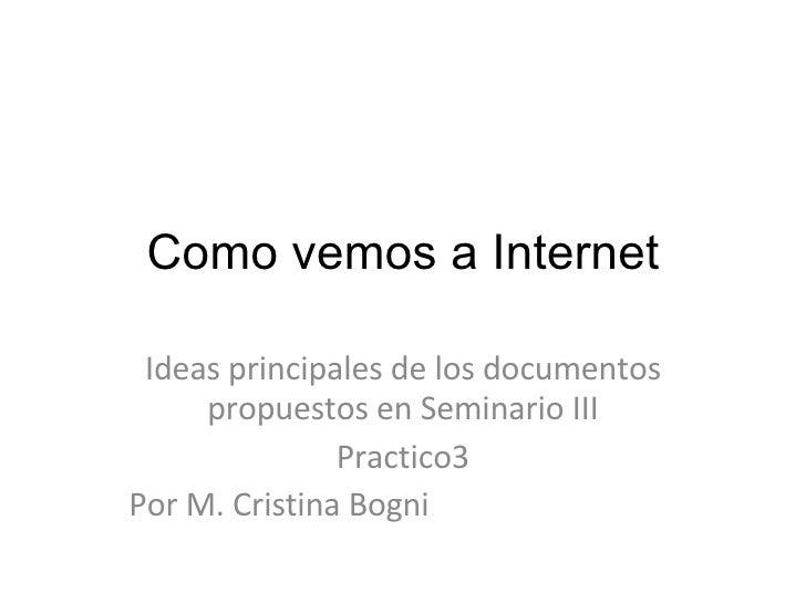 Como vemos a Internet Ideas principales de los documentos propuestos en Seminario III Practico3 Por M. Cristina Bogni