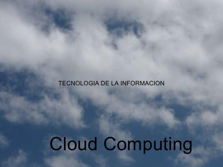 Cloud Computing TECNOLOGIA DE LA INFORMACION