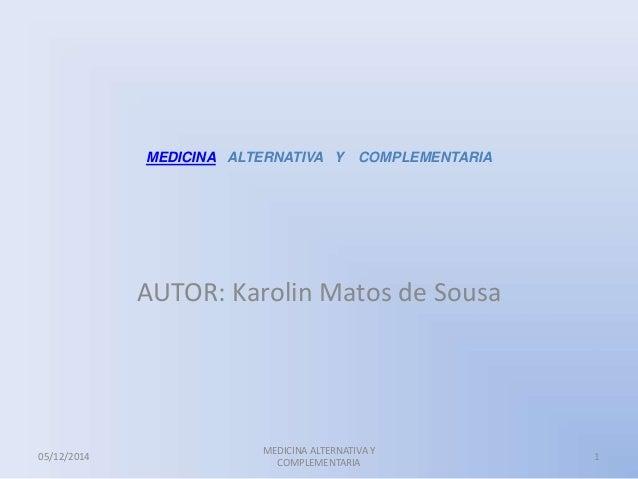 MEDICINA ALTERNATIVA Y COMPLEMENTARIA  AUTOR: Karolin Matos de Sousa  05/12/2014  MEDICINA ALTERNATIVA Y  COMPLEMENTARIA  ...