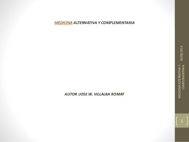 MEDICINA ALTERNATIVA Y COMPLEMENTARIA  AUTOR :JOSE W. VILLALBA ROMAY  30/09/2014  MEDICINA ALTERNATIVA Y  COMPLEMENTARIA  ...
