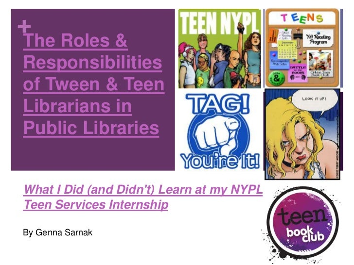 +The Roles &Responsibilitiesof Tween & TeenLibrarians inPublic LibrariesWhat I Did (and Didnt) Learn at my NYPLTeen Servic...