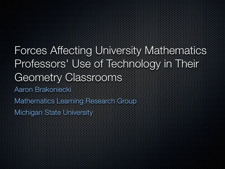Forces Affecting University Mathematics Professors' Use of Technology in Their Geometry Classrooms Aaron Brakoniecki Mathe...
