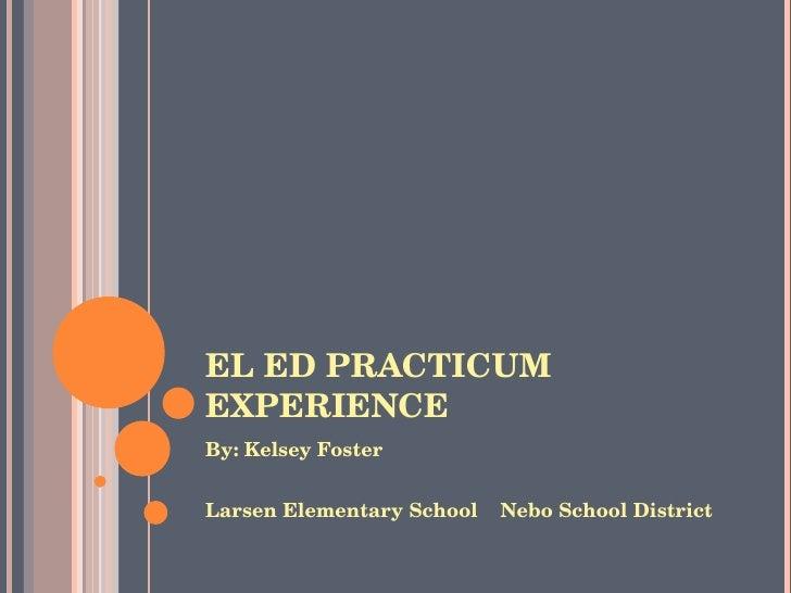 EL ED PRACTICUM EXPERIENCE <ul><li>By: Kelsey Foster </li></ul><ul><li>Larsen Elementary School  Nebo School District </li...