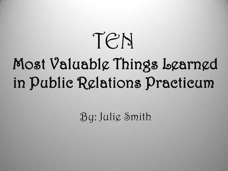 TENMost Valuable Things Learned in Public Relations Practicum<br />By: Julie Smith<br />
