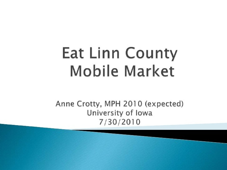 Eat Linn County Mobile MarketAnne Crotty, MPH 2010 (expected)University of Iowa7/30/2010<br />