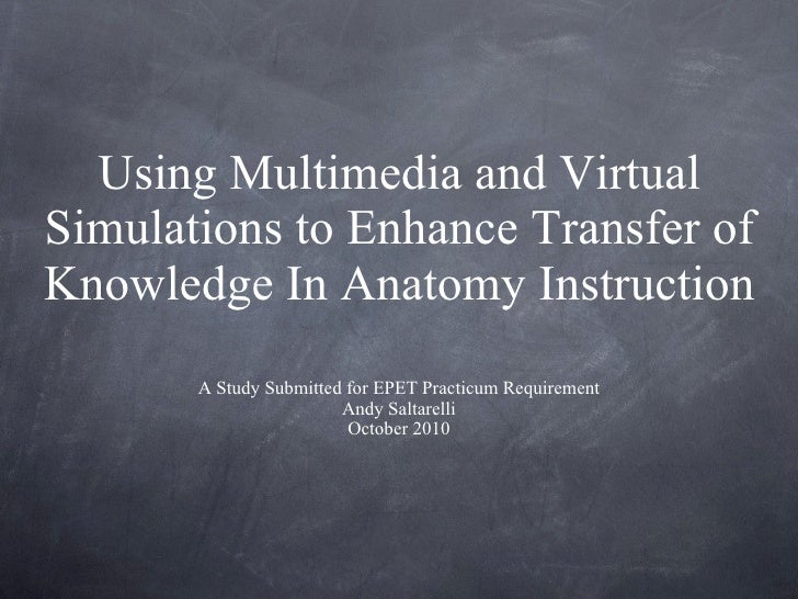 Using Multimedia and Virtual Simulations to Enhance Transfer of Knowledge In Anatomy Instruction <ul><li>A Study Submitted...
