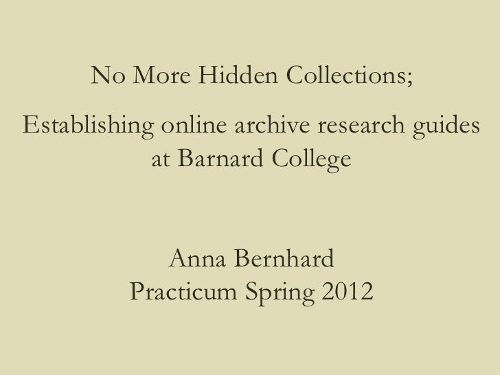 No More Hidden Collections;Establishing online archive research guides            at Barnard College             Anna Bern...