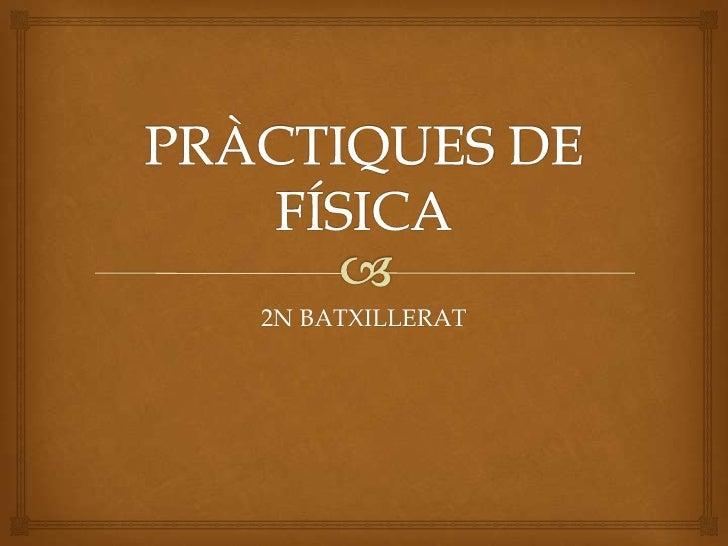 PRÀCTIQUES DE FÍSICA<br />2N BATXILLERAT<br />