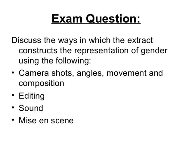 Exam Question: Discuss the ways in which the extract constructs the representation of gender using the following: • Camera...