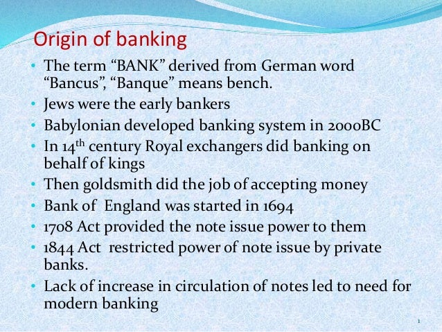 """Origin of banking • The term """"BANK"""" derived from German word """"Bancus"""", """"Banque"""" means bench. • Jews were the early bankers..."""