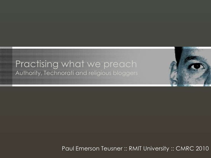 Practising what we preachAuthority, Technorati and religious bloggers<br />Paul Emerson Teusner :: RMIT University :: CMRC...