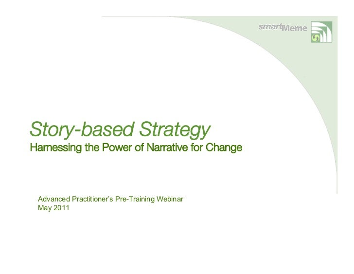 Story-based StrategyHarnessing the Power of Narrative for Change Advanced Practitioner's Pre-Training Webinar May 2011