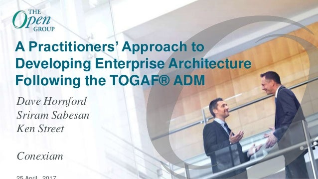 A Practitioners' Approach to Developing Enterprise Architecture Following the TOGAF® ADM Dave Hornford Sriram Sabesan Ken ...