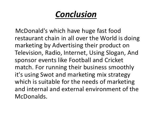conclusion of mcdonald s restaurant Conclusion the last half of the twentieth century witnessed the development of many fast food chains none were as successful as mcdonald's at maximizing profit and minimizing cost the rapid growth of mcdonald's from one small store in 1948, to its first restaurant in 1955, to its worldwide.