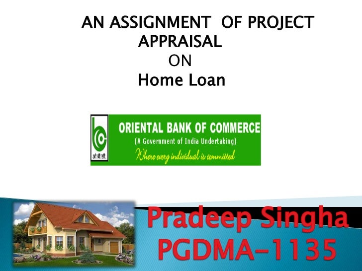 AN ASSIGNMENT OF PROJECT      APPRAISAL         ON      Home Loan