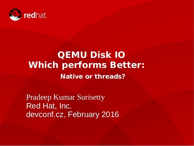 devconf.cz 2014 QEMU Disk IO Which performs Better: Native or threads? Pradeep Kumar Surisetty Red Hat, Inc. devconf.cz, F...