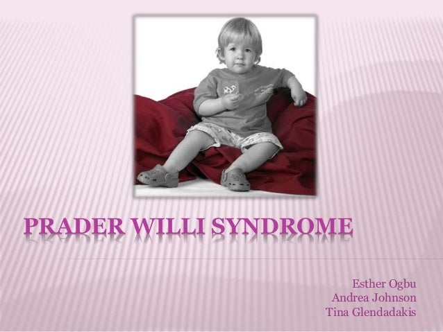PRADER WILLI SYNDROME Esther Ogbu Andrea Johnson Tina Glendadakis