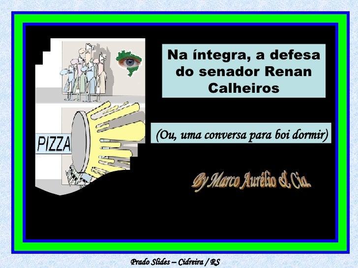 Prado Slides – Cidreira / RS Na íntegra, a defesa do senador Renan Calheiros (Ou, uma conversa para boi dormir) By Marco A...