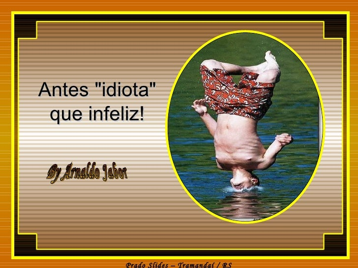 "Antes ""idiota"" que infeliz! By Arnaldo Jabor"