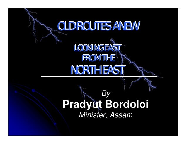By Pradyut Bordoloi Minister, Assam OLD ROUTES ANEW LOOKING EAST FROM THE NORTH EAST OLD ROUTES ANEW LOOKING EAST FROM THE...