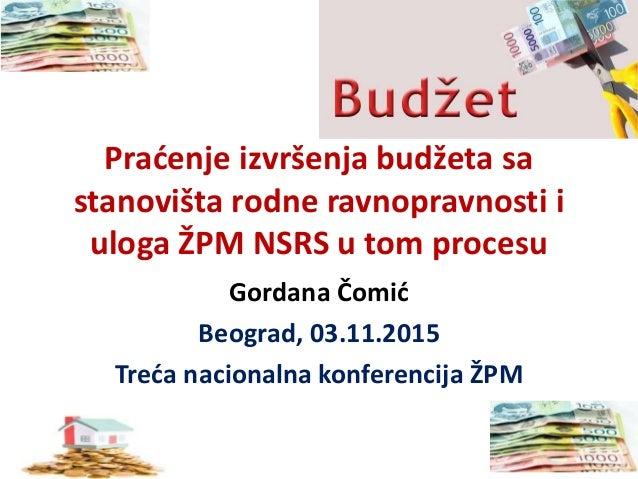 Praćenje izvršenja budžeta sa stanovišta rodne ravnopravnosti i uloga ŽPM NSRS u tom procesu Gordana Čomić Beograd, 03.11....