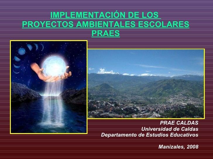 IMPLEMENTACIÓN DE LOS  PROYECTOS AMBIENTALES ESCOLARES PRAES PRAE CALDAS Universidad de Caldas Departamento de Estudios Ed...