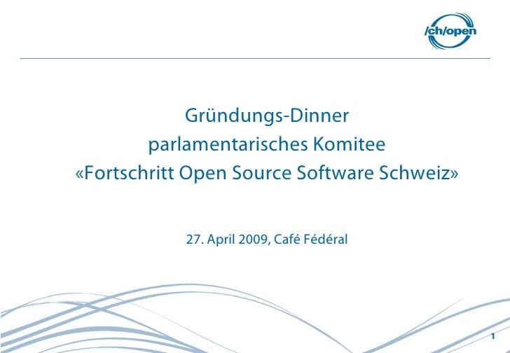 Gründungs-Dinner         parlamentarisches Komitee «Fortschritt Open Source Software Schweiz»               27. April 2009...