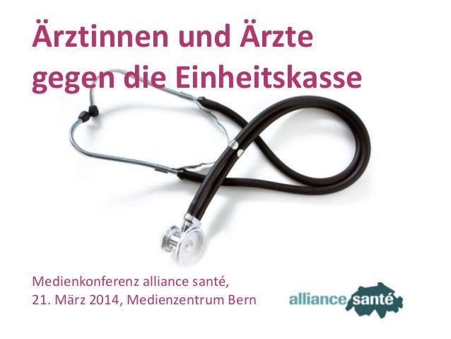 alliance santé21. März 2014 Folie 1 Ärztinnen und Ärzte gegen die Einheitskasse Medienkonferenz alliance santé, 21. März 2...
