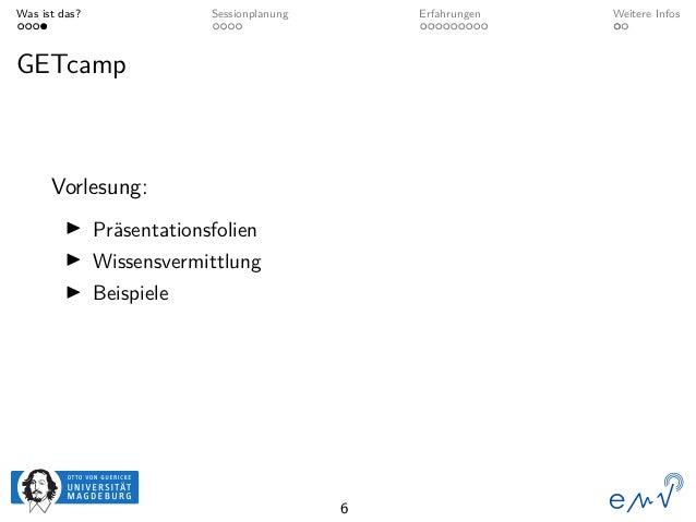 Was ist das? Sessionplanung Erfahrungen Weitere Infos GETcamp Vorlesung: Präsentationsfolien Wissensvermittlung Beispiele 6
