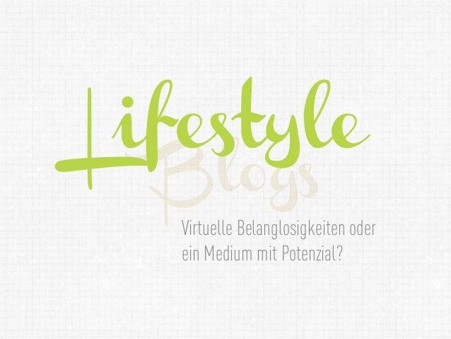 Lifestyle  Blogs   Virtuelle Belanglosigkeiten oder   ein Medium mit Potenzial?